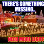 christmas | THERE'S SOMETHING.... MISSING.. NEED MORE LIGHTS.... | image tagged in christmas | made w/ Imgflip meme maker