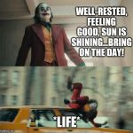 Joaquin Phoenix Joker Car | WELL-RESTED, FEELING GOOD, SUN IS SHINING...BRING ON THE DAY! *LIFE* | image tagged in joaquin phoenix joker car | made w/ Imgflip meme maker