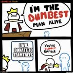 I'm the dumbest man alive | I WIL DONATE TO TEAMTREES | image tagged in i'm the dumbest man alive | made w/ Imgflip meme maker