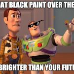 X, X Everywhere Meme | THAT BLACK PAINT OVER THERE IS BRIGHTER THAN YOUR FUTURE | image tagged in memes,x x everywhere | made w/ Imgflip meme maker