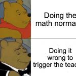 Tuxedo Winnie The Pooh Meme | Doing the math normally Doing it wrong to trigger the teacher | image tagged in memes,tuxedo winnie the pooh | made w/ Imgflip meme maker