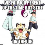 Team Rocket Meme | WE FAIL 100 PERENT OF THE TIME BUT STILL ON THE JOB | image tagged in memes,team rocket | made w/ Imgflip meme maker