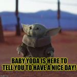 Baby Yoda | BABY YODA IS HERE TO TELL YOU TO HAVE A NICE DAY! | image tagged in baby yoda | made w/ Imgflip meme maker