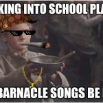 Oliver Twist Please Sir | WALKING INTO SCHOOL PLAYING LIL BARNACLE SONGS BE LIKE | image tagged in oliver twist please sir | made w/ Imgflip meme maker