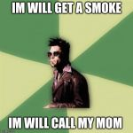 Helpful Tyler Durden Meme | IM WILL GET A SMOKE IM WILL CALL MY MOM | image tagged in memes,helpful tyler durden | made w/ Imgflip meme maker