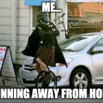Invalid Argument Vader Meme | ME... RUNNING AWAY FROM HOME | image tagged in memes,invalid argument vader | made w/ Imgflip meme maker