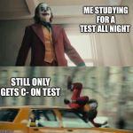 Joaquin Phoenix Joker Car | ME STUDYING FOR A TEST ALL NIGHT STILL ONLY GETS C- ON TEST | image tagged in joaquin phoenix joker car | made w/ Imgflip meme maker