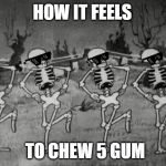 Spooky Scary Skeletons | HOW IT FEELS TO CHEW 5 GUM | image tagged in spooky scary skeletons | made w/ Imgflip meme maker