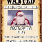 wanted poster | FOR BREAKING AND ENTERING SAINT NICHOLAS, THE JOLLY OLD ELF KRIS KRINGLE, PERE NOEL, FATHER CHRISTMAS, ALIAS: SANTA CLAUS | image tagged in wanted poster,random,santa claus,christmas | made w/ Imgflip meme maker