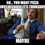 Well That Escalated Quickly Meme | SO... YOU WANT PIZZA JUST BECAUSE IT'S THURSDAY MAYBE | image tagged in memes,well that escalated quickly | made w/ Imgflip meme maker