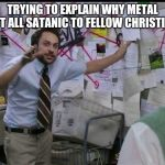 Trying to explain | TRYING TO EXPLAIN WHY METAL ISN'T ALL SATANIC TO FELLOW CHRISTIANS | image tagged in trying to explain | made w/ Imgflip meme maker