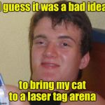 Laser tag | I guess it was a bad idea to bring my cat to a laser tag arena | image tagged in stoned guy,laser,cat | made w/ Imgflip meme maker
