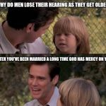 Thats Just Something X Say Meme | WHY DO MEN LOSE THEIR HEARING AS THEY GET OLDER AFTER YOU'VE BEEN MARRIED A LONG TIME GOD HAS MERCY ON YOU | image tagged in memes,thats just something x say | made w/ Imgflip meme maker