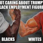 Predator Handshake | NOT CARING ABOUT TRUMP'S BLACK EMPLOYMENT FIGURES BLACKS                  WHITES | image tagged in predator handshake | made w/ Imgflip meme maker