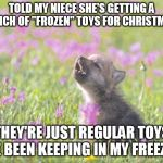 "Baby Insanity Wolf Meme | TOLD MY NIECE SHE'S GETTING A BUNCH OF ""FROZEN"" TOYS FOR CHRISTMAS. THEY'RE JUST REGULAR TOYS I'VE BEEN KEEPING IN MY FREEZER. 