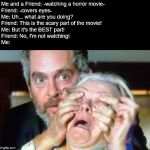 OPEN YOUR EYES! | Me and a Friend: -watching a horror movie- Friend: -covers eyes- Me: Uh... what are you doing? Friend: This is the scary part of the movie!  | image tagged in open your eyes,horror movie,cover up,eyes,cover | made w/ Imgflip meme maker