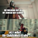 Joaquin Phoenix Joker Car | ME WALKING OUT OF MY JEWISH DAY SCHOOL aLl I wAnT fOr ChRiStMaS iS yOu | image tagged in joaquin phoenix joker car | made w/ Imgflip meme maker