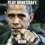 MINCERAFT | PLAY MINECRAFT. NOW. | image tagged in memes,pissed off obama,minecraft,gaming,meme,play | made w/ Imgflip meme maker