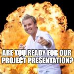 Rosberg Explosion | ARE YOU READY FOR OUR  PROJECT PRESENTATION? | image tagged in rosberg explosion | made w/ Imgflip meme maker