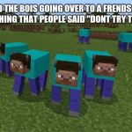 "me and the boys | ME AND THE BOIS GOING OVER TO A FRENDS HOUSE TO DO SOMETHING THAT PEOPLE SAID ""DONT TRY THIS AT HOME"" 