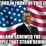 Obama Meme | I STOOD IN FRONT OF THIS FLAG AND SCREWED THE PEOPLE THAT STAND BEHIND IT | image tagged in memes,obama | made w/ Imgflip meme maker