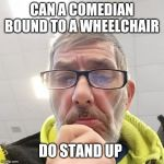 Pondering Bert | CAN A COMEDIAN BOUND TO A WHEELCHAIR DO STAND UP | image tagged in pondering bert | made w/ Imgflip meme maker