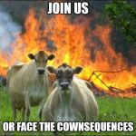 Evil Cows Meme | JOIN US OR FACE THE COWNSEQUENCES | image tagged in memes,evil cows | made w/ Imgflip meme maker