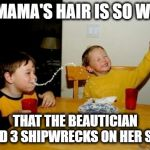 yo mama's hair | YO MAMA'S HAIR IS SO WAVY THAT THE BEAUTICIAN FOUND 3 SHIPWRECKS ON HER SCALP | image tagged in memes,yo mamas so fat,funny memes,hair,waves,ocean | made w/ Imgflip meme maker