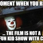 pennywise | THAT MOMENT WHEN YOU REALIZE... ... THE FILM IS NOT A HAPPY FUN KID SHOW WITH CLOWNS. | image tagged in pennywise | made w/ Imgflip meme maker