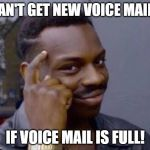 Can't Get Voice Mail if Voice Mail is Full | CAN'T GET NEW VOICE MAILS IF VOICE MAIL IS FULL! | image tagged in smart black guy,voicemail | made w/ Imgflip meme maker