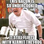 Chef Gordon Ramsay Meme | THIS BACON IS SO UNDERCOOKED IT STILL FLIRTS WITH KERMIT THE FROG | image tagged in memes,chef gordon ramsay | made w/ Imgflip meme maker