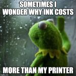 sometimes I wonder  | SOMETIMES I WONDER WHY INK COSTS MORE THAN MY PRINTER | image tagged in sometimes i wonder,memes,printer,kermit the frog | made w/ Imgflip meme maker