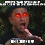 DJ Pauly D Meme | WHEN YOU FOLLOW YOUR FRIENDS IN IMAGE FLIP BUT THEY DON'T FOLLOW YOU BACK OH, COME ON! | image tagged in memes,dj pauly d | made w/ Imgflip meme maker