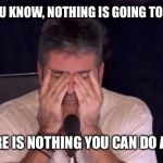Frustrated Simon Cowell | WHEN YOU KNOW, NOTHING IS GOING TO CHANGE, AND THERE IS NOTHING YOU CAN DO ABOUT IT! | image tagged in frustrated simon cowell | made w/ Imgflip meme maker