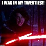 Kylo Ren That Lightsaber | I WAS IN MY TWENTIES!! | image tagged in kylo ren that lightsaber | made w/ Imgflip meme maker