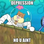 No you aint | DEPRESSION NO U AINT | image tagged in no you aint | made w/ Imgflip meme maker