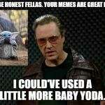 More Baby Yoda | I'LL BE HONEST FELLAS. YOUR MEMES ARE GREAT BUT... I COULD'VE USED A LITTLE MORE BABY YODA. | image tagged in needs more cowbell,baby yoda | made w/ Imgflip meme maker