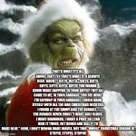 grinch | THAT'S WHAT IT'S ALL ABOUT, ISN'T IT? THAT'S WHAT IT'S ALWAYS BEEN *ABOUT*! GIFTS. GIFTS... GIFTS, GIFTS, GIFTS, GIFTS, GIFTS, GIFTS! YOU WA | image tagged in grinch | made w/ Imgflip meme maker