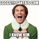 Buddy the elf excited | OMGGGGG!!! SANTA'S COMING, I KNOW HIM | image tagged in buddy the elf excited | made w/ Imgflip meme maker