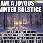Winter Solstice, Christmas, and WebMD | HAVE A JOYOUS WINTER SOLSTICE AND STAY OFF OF WEBMD UNLESS YOU WANT TO RUIN YOUR ENTIRE CHRISTMAS WEEK THINKING YOU HAVE LEPROSY, EBOLA, AND | image tagged in winter solstice | made w/ Imgflip meme maker