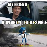 sonic how are you not dead | MY FRIEND HOW ARE YOU STILL SINGLE ME | image tagged in sonic how are you not dead | made w/ Imgflip meme maker