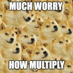 Multi Doge Meme | MUCH WORRY HOW MULTIPLY | image tagged in memes,multi doge | made w/ Imgflip meme maker