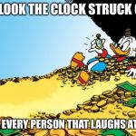 Scrooge McDuck Meme | OH LOOK THE CLOCK STRUCK ONE FOR EVERY PERSON THAT LAUGHS AT ME | image tagged in memes,scrooge mcduck | made w/ Imgflip meme maker