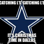 Dallas Cowboys | CATCHING L'S. CATCHING L'S IT'S CHRISTMAS TIME IN DALLAS | image tagged in memes,dallas cowboys | made w/ Imgflip meme maker