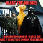 vader big bird | ALERT THE BRIDGE! THANKSGIVING DINNER IS BACK ON! FOUND A TURKEY BIG ENOUGH FOR EVERYONE | image tagged in vader big bird | made w/ Imgflip meme maker