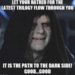 Sidious Error Meme | LET YOUR HATRED FOR THE LATEST TRILOGY FLOW THROUGH YOU IT IS THE PATH TO THE DARK SIDE! GOOD...GOOD | image tagged in memes,sidious error | made w/ Imgflip meme maker