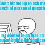 Computer Guy Meme | Don't hit me up to ask me a bunch of personal questions. If I wanted to do that, I'd fill out an online job application. | image tagged in memes,computer guy | made w/ Imgflip meme maker