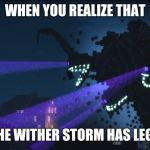 He actually does | WHEN YOU REALIZE THAT THE WITHER STORM HAS LEGS | image tagged in wither storm minecraft story mode | made w/ Imgflip meme maker