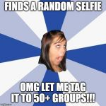 Annoying Instagram Girl | FINDS A RANDOM SELFIE OMG LET ME TAG IT TO 50+ GROUPS!!! | image tagged in memes,annoying facebook girl | made w/ Imgflip meme maker