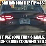 Turn Signals | BAD RANDOM LIFE TIP #88: DON'T USE YOUR TURN SIGNALS. IT'S NOBODY ELSE'S BUSINESS WHERE YOU ARE GOING. | image tagged in turn signals | made w/ Imgflip meme maker